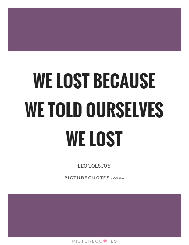 We lost because we told ourselves we lost Picture Quote #1