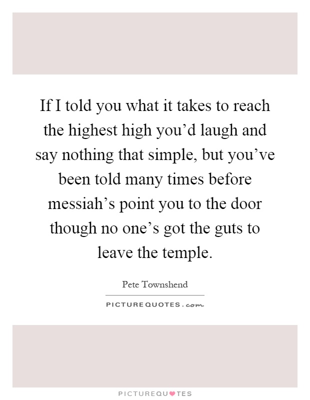 If I told you what it takes to reach the highest high you'd laugh and say nothing that simple, but you've been told many times before messiah's point you to the door though no one's got the guts to leave the temple Picture Quote #1