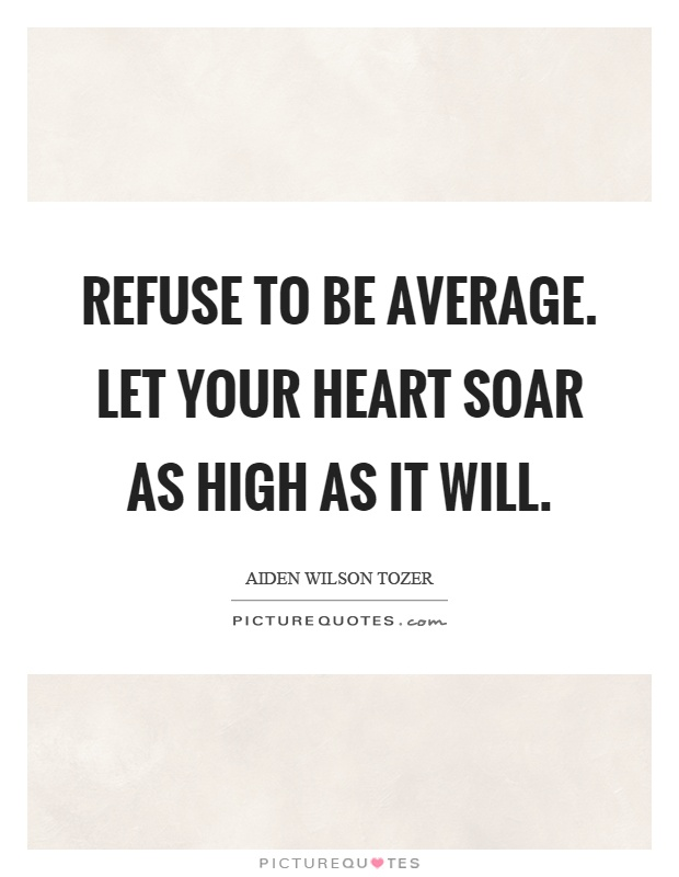 Refuse to be average. Let your heart soar as high as it will Picture Quote #1