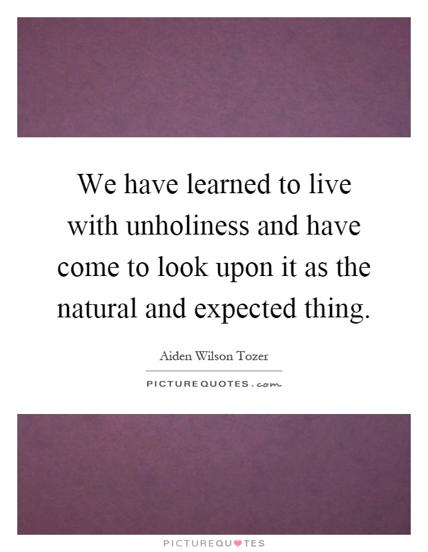 We have learned to live with unholiness and have come to look upon it as the natural and expected thing Picture Quote #1