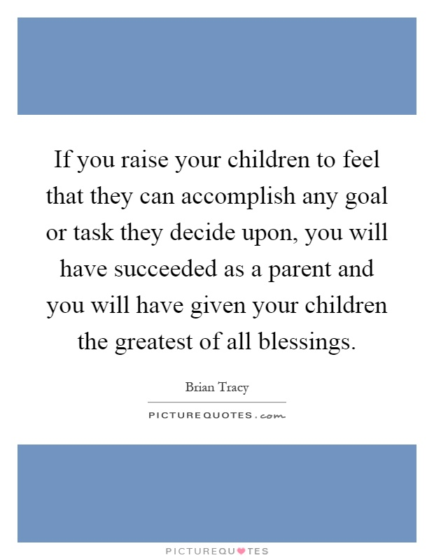 If you raise your children to feel that they can accomplish any goal or task they decide upon, you will have succeeded as a parent and you will have given your children the greatest of all blessings Picture Quote #1