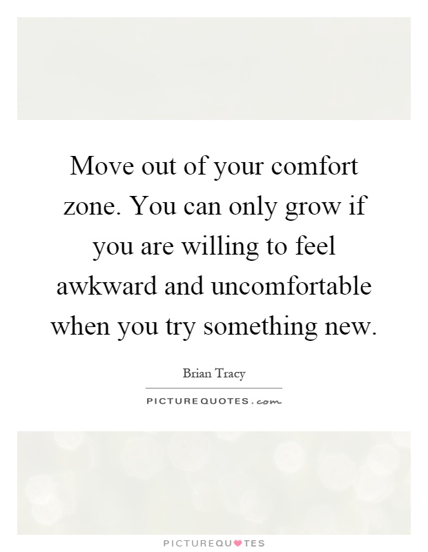 Move out of your comfort zone. You can only grow if you are willing to feel awkward and uncomfortable when you try something new Picture Quote #1