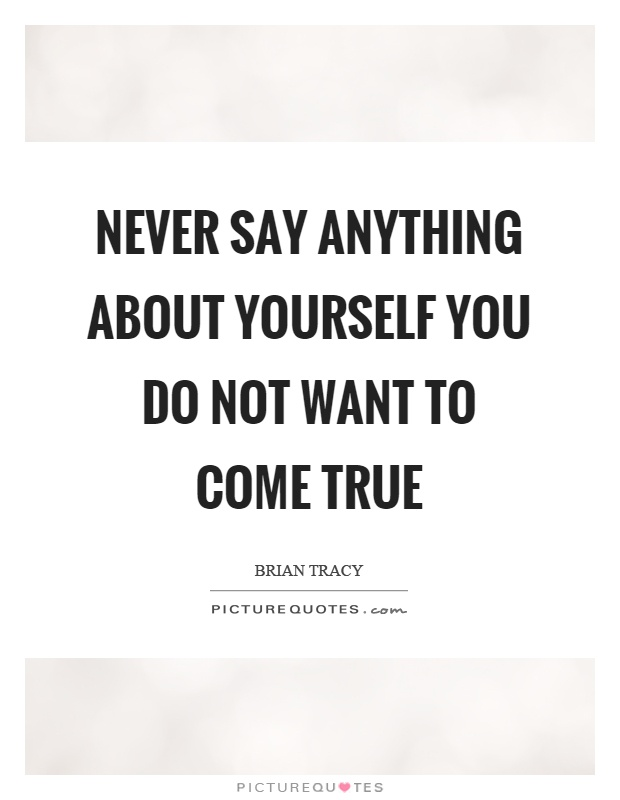 Never say anything about yourself you do not want to come true Picture Quote #1