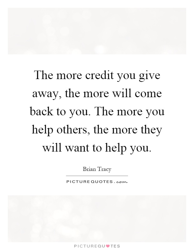 The more credit you give away, the more will come back to you. The more you help others, the more they will want to help you Picture Quote #1