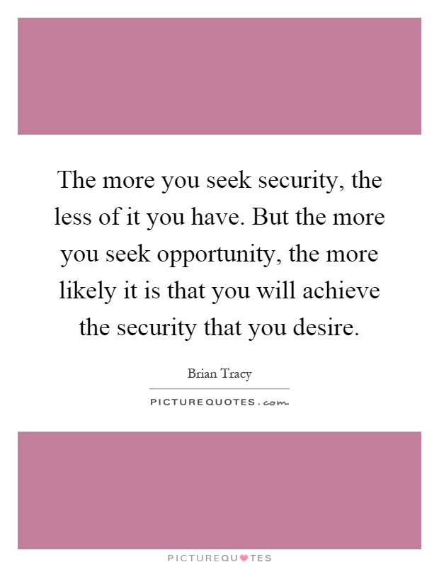 The more you seek security, the less of it you have. But the more you seek opportunity, the more likely it is that you will achieve the security that you desire Picture Quote #1