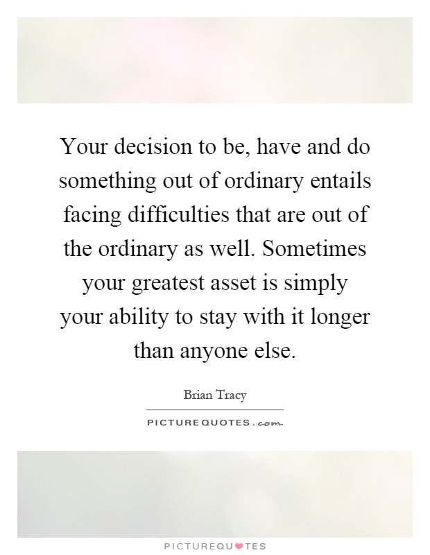 Your decision to be, have and do something out of ordinary entails facing difficulties that are out of the ordinary as well. Sometimes your greatest asset is simply your ability to stay with it longer than anyone else Picture Quote #1
