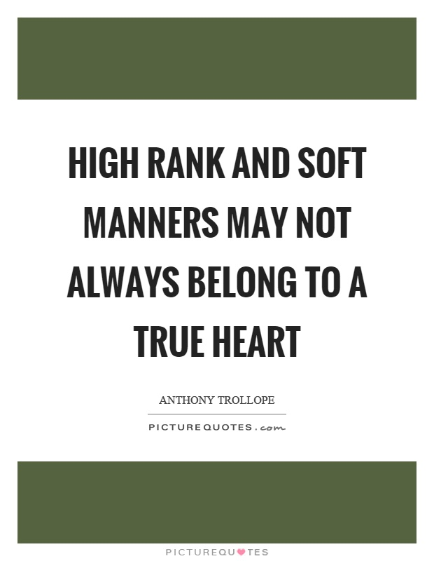 High rank and soft manners may not always belong to a true heart Picture Quote #1