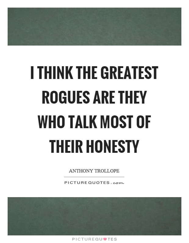 I think the greatest rogues are they who talk most of their honesty Picture Quote #1