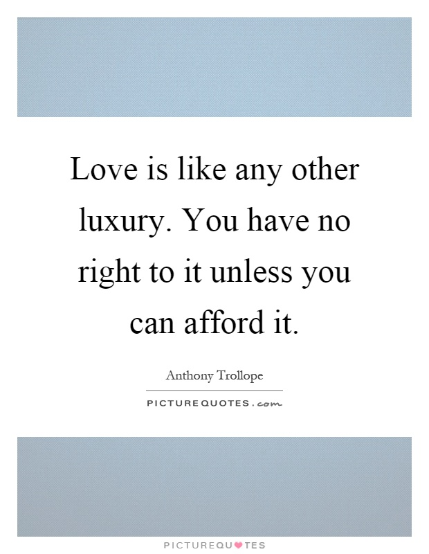 Love is like any other luxury. You have no right to it unless you can afford it Picture Quote #1