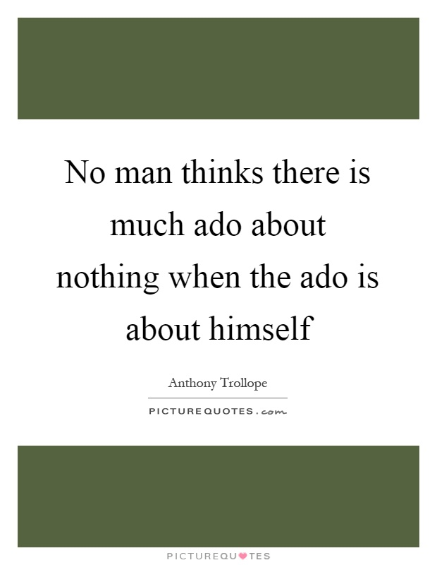 No Man Thinks There Is Much Ado About Nothing When The Ado