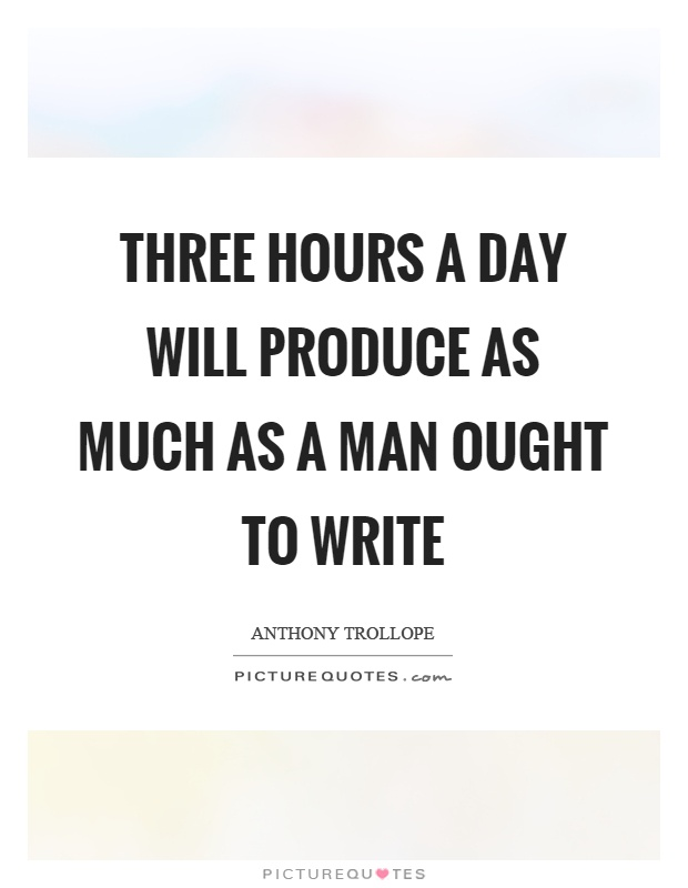 Three hours a day will produce as much as a man ought to write Picture Quote #1