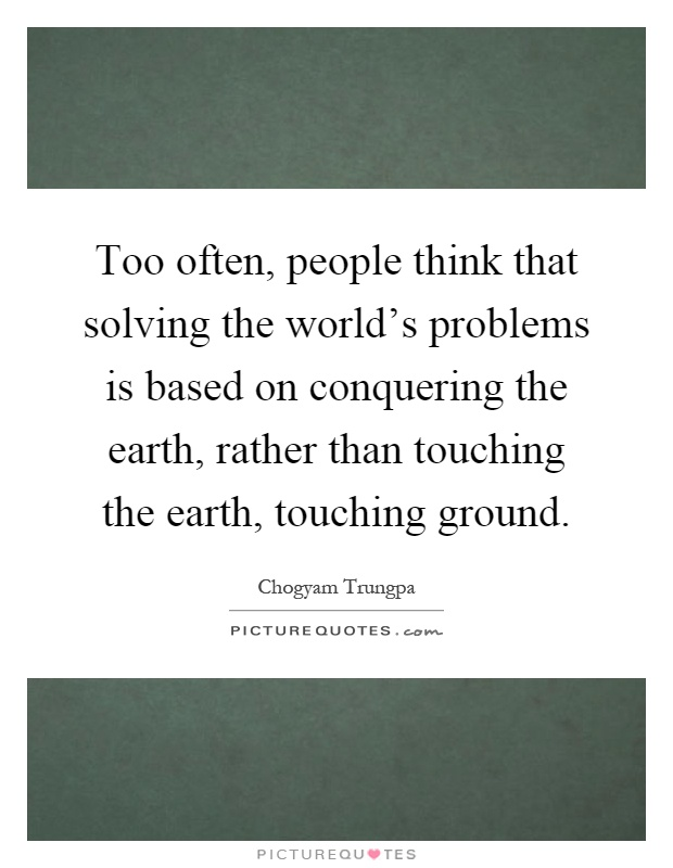 Too often, people think that solving the world's problems is based on conquering the earth, rather than touching the earth, touching ground Picture Quote #1