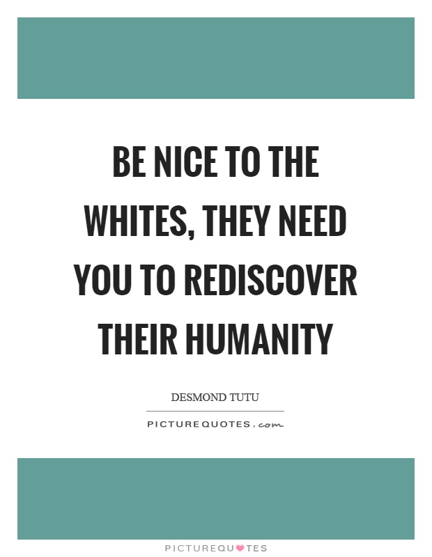 Be nice to the whites, they need you to rediscover their humanity Picture Quote #1