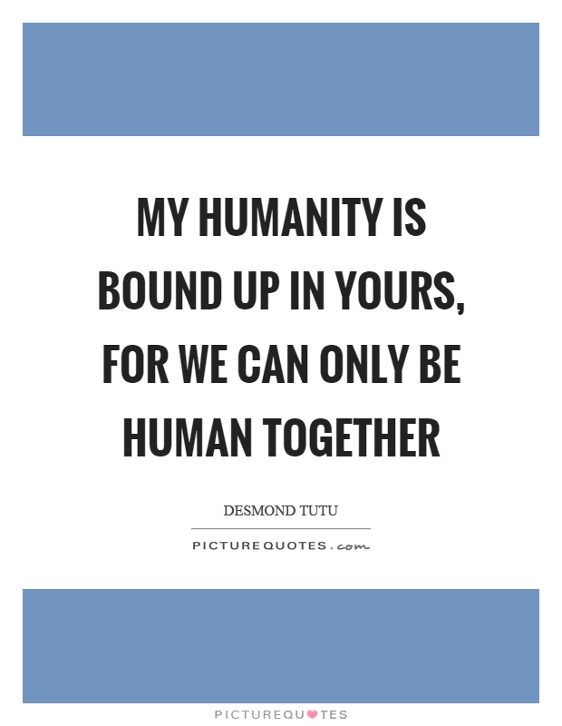 My humanity is bound up in yours, for we can only be human together Picture Quote #1