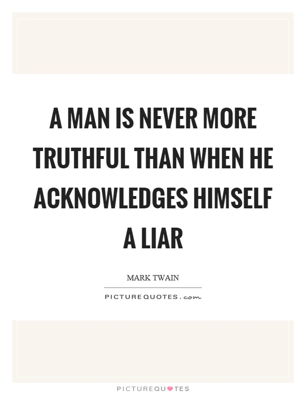 A man is never more truthful than when he acknowledges himself a liar Picture Quote #1