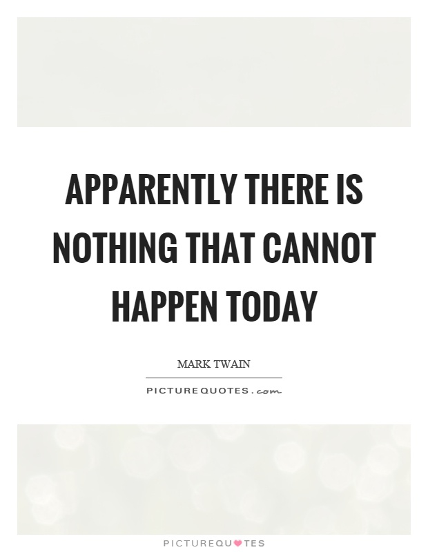 Apparently there is nothing that cannot happen today Picture Quote #1