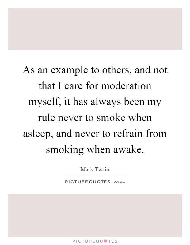 As an example to others, and not that I care for moderation myself, it has always been my rule never to smoke when asleep, and never to refrain from smoking when awake Picture Quote #1