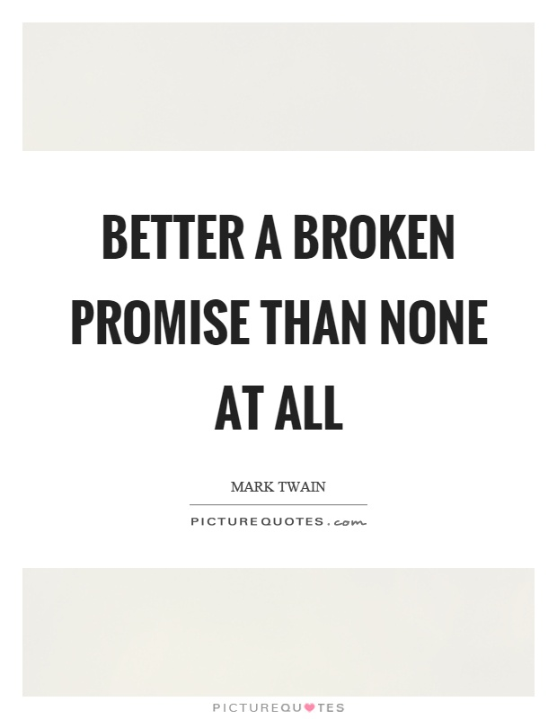 Better a broken promise than none at all Picture Quote #1