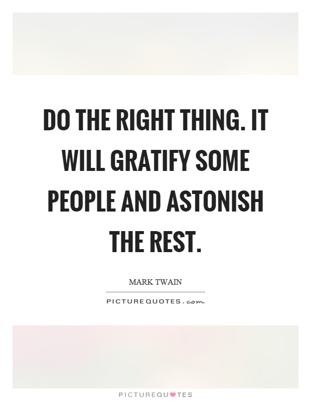 Do the right thing. It will gratify some people and astonish the rest Picture Quote #1