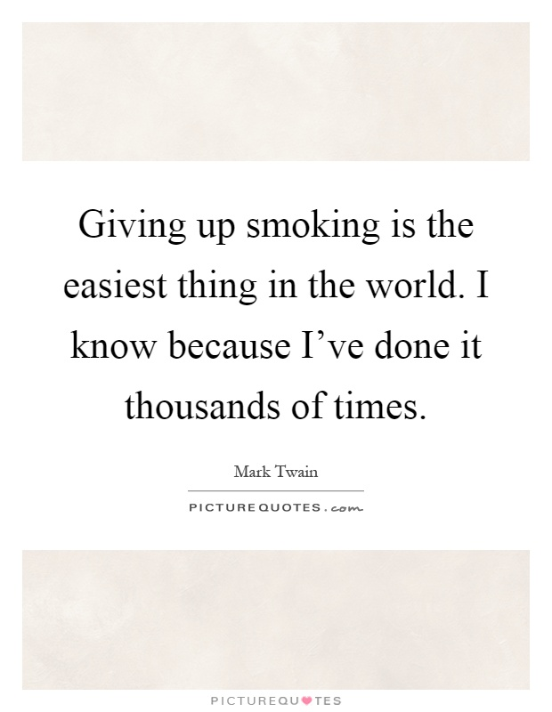Giving up smoking is the easiest thing in the world. I know because I've done it thousands of times Picture Quote #1