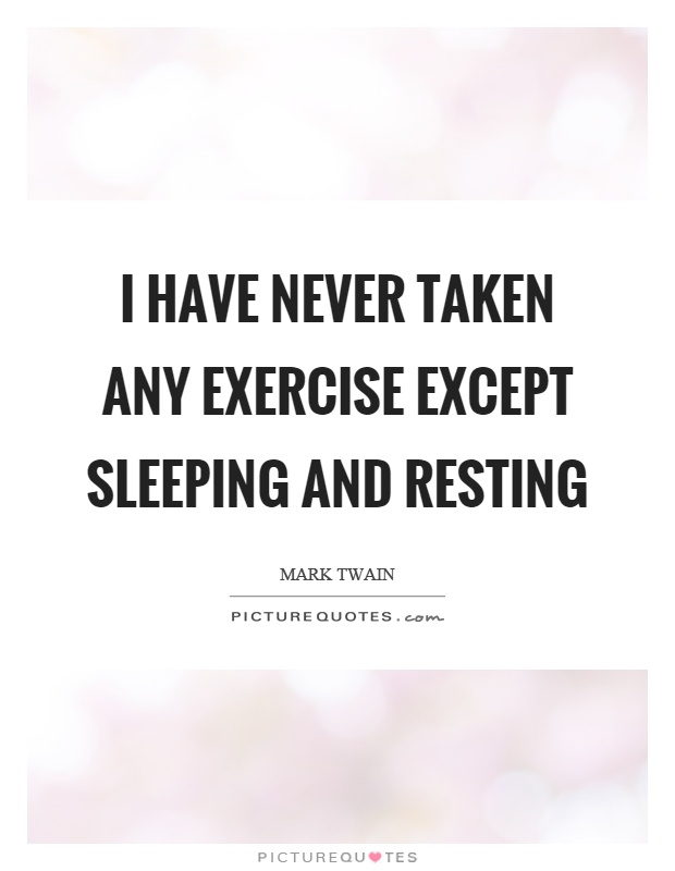 I have never taken any exercise except sleeping and resting Picture Quote #1