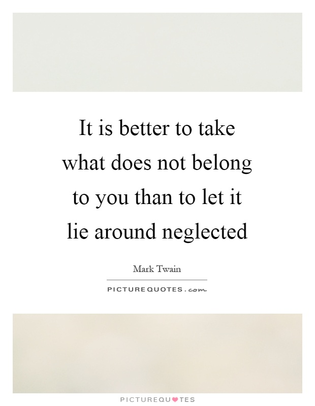 It is better to take what does not belong to you than to let it lie around neglected Picture Quote #1