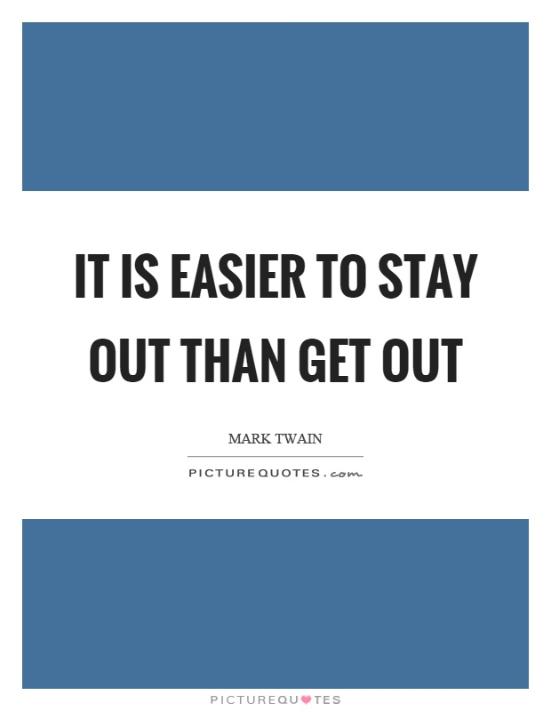 It is easier to stay out than get out Picture Quote #1