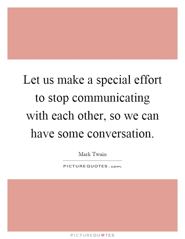 Let us make a special effort to stop communicating with each other, so we can have some conversation Picture Quote #1