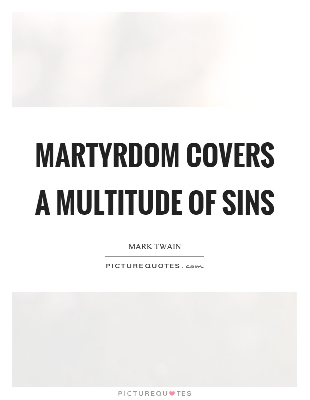 Martyrdom covers a multitude of sins Picture Quote #1