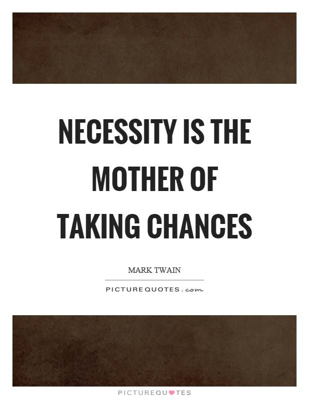 Necessity is the mother of taking chances Picture Quote #1