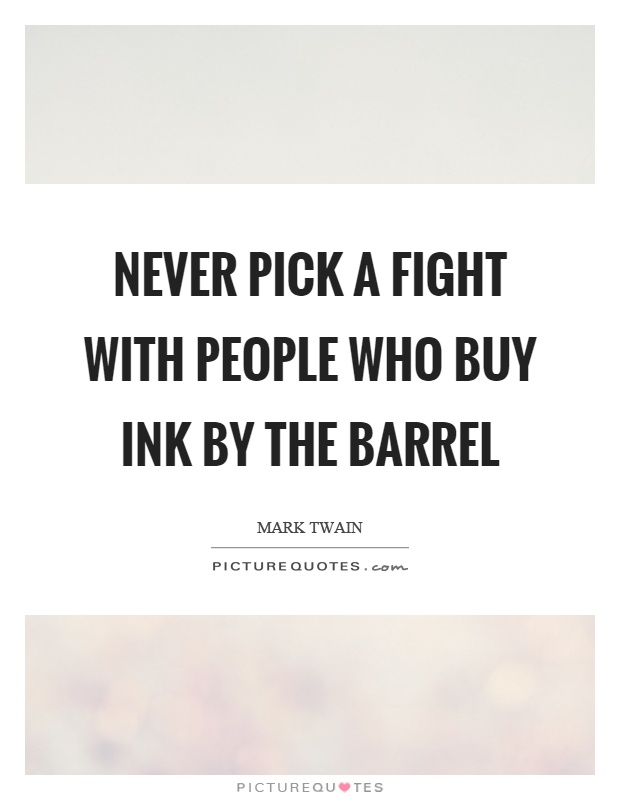 Never pick a fight with people who buy ink by the barrel Picture Quote #1