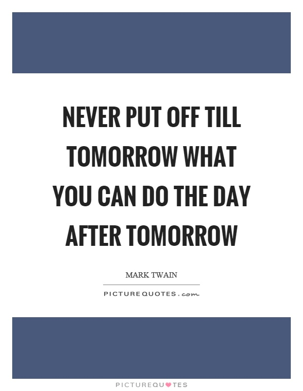 Never put off till tomorrow what you can do the day after tomorrow Picture Quote #1