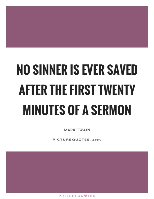 No sinner is ever saved after the first twenty minutes of a sermon Picture Quote #1