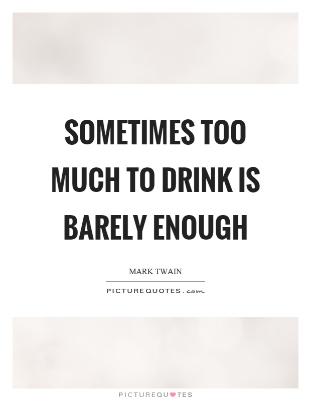 Sometimes too much to drink is barely enough Picture Quote #1
