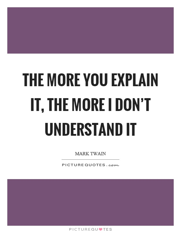 The more you explain it, the more I don't understand it Picture Quote #1