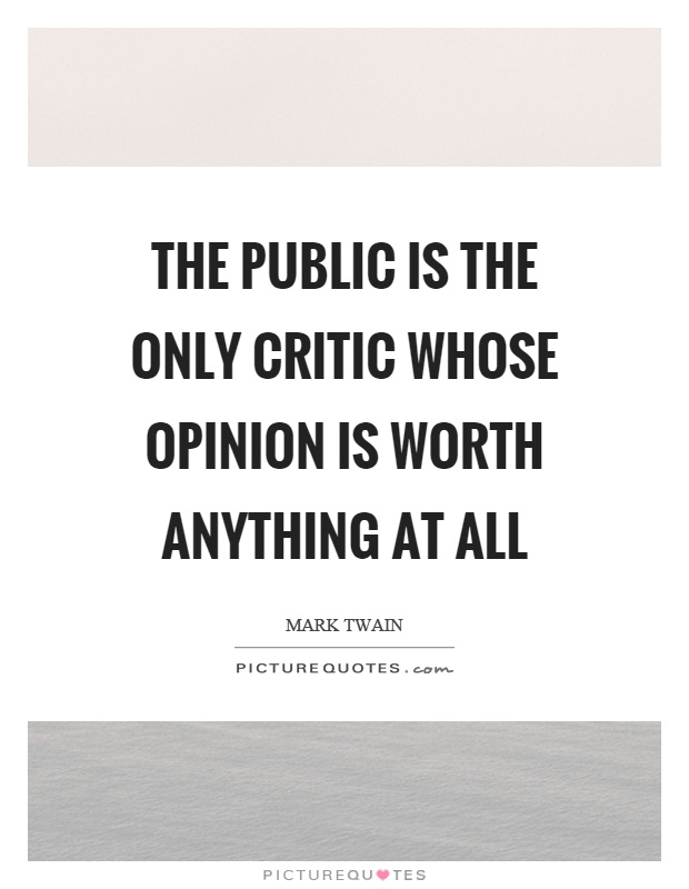 The public is the only critic whose opinion is worth anything at all Picture Quote #1