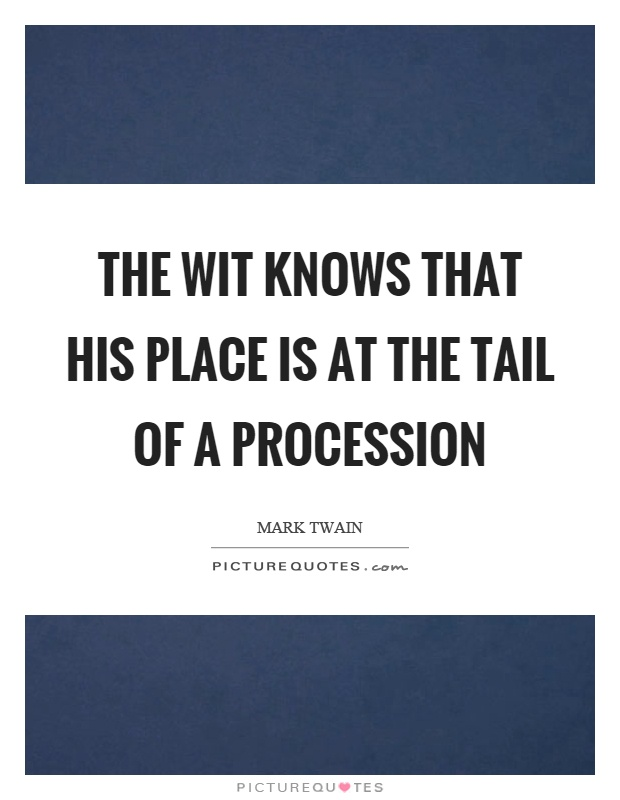 The wit knows that his place is at the tail of a procession Picture Quote #1