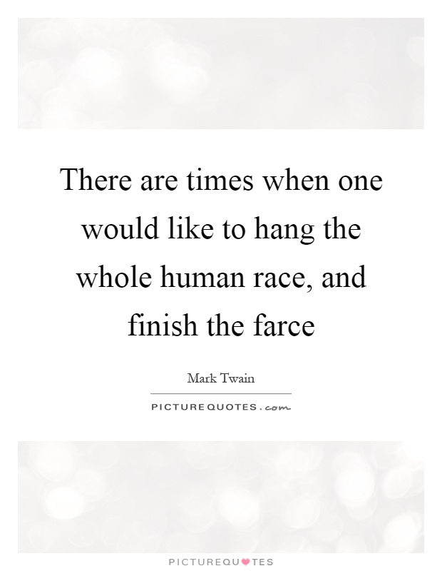 There are times when one would like to hang the whole for Farcical quotes