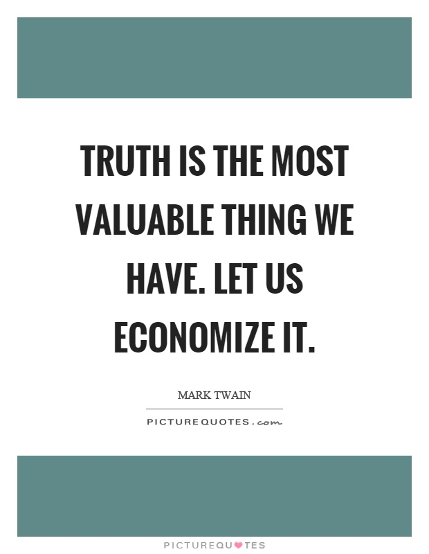 Truth is the most valuable thing we have. Let us economize it Picture Quote #1