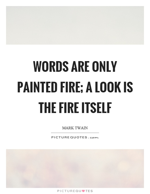 Words are only painted fire; a look is the fire itself Picture Quote #1
