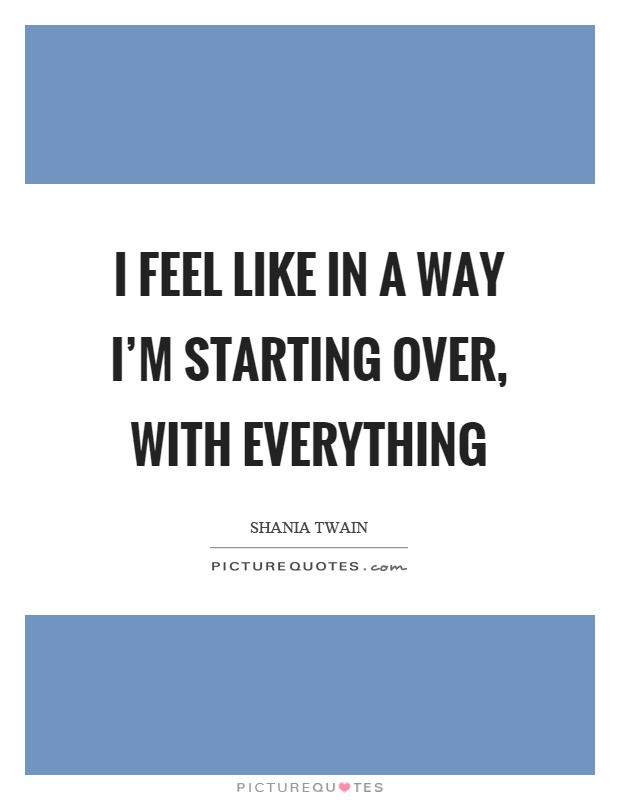 I feel like in a way I'm starting over, with everything Picture Quote #1