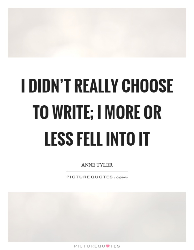 I didn't really choose to write; I more or less fell into it Picture Quote #1