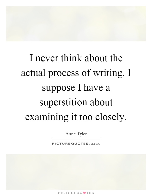 I never think about the actual process of writing. I suppose I have a superstition about examining it too closely Picture Quote #1