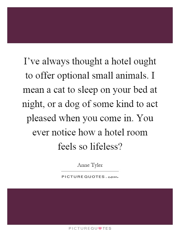 I've always thought a hotel ought to offer optional small animals. I mean a cat to sleep on your bed at night, or a dog of some kind to act pleased when you come in. You ever notice how a hotel room feels so lifeless? Picture Quote #1