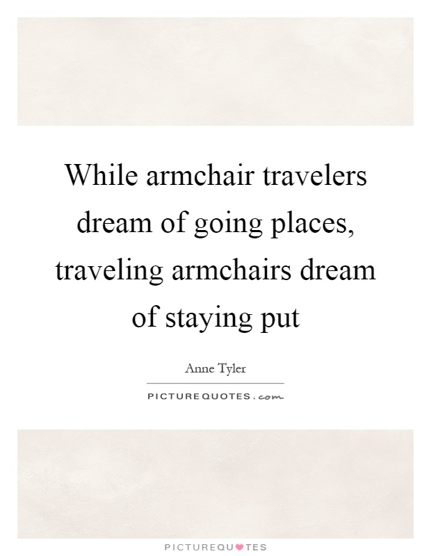 While armchair travelers dream of going places, traveling armchairs dream of staying put Picture Quote #1