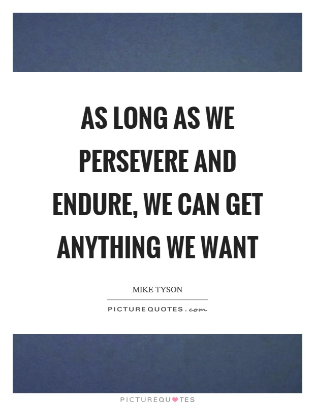 As long as we persevere and endure, we can get anything we want Picture Quote #1