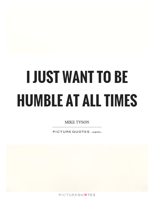 I just want to be humble at all times Picture Quote #1