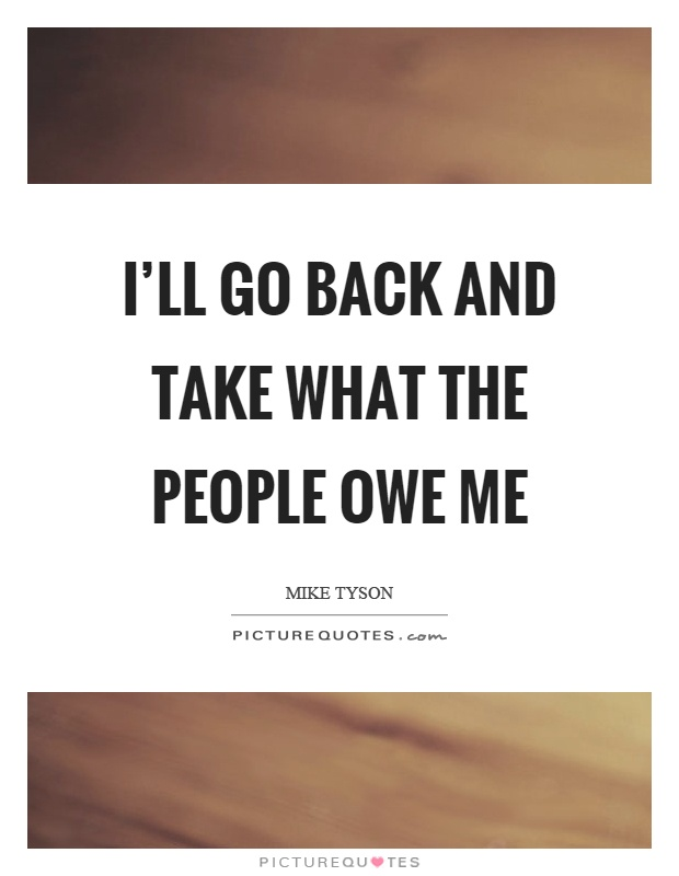 I'll go back and take what the people owe me Picture Quote #1