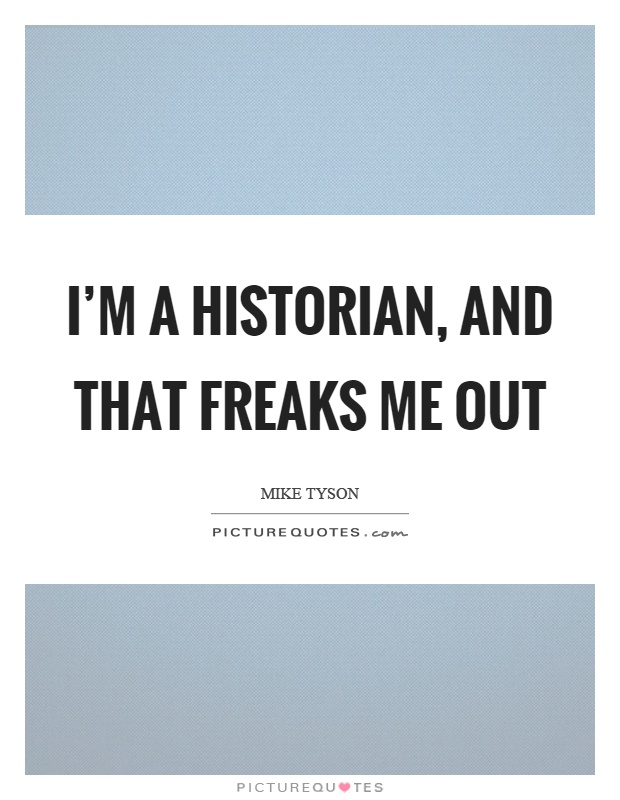 I'm a historian, and that freaks me out Picture Quote #1