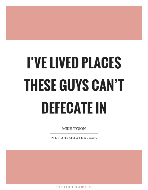 I've lived places these guys can't defecate in Picture Quote #1
